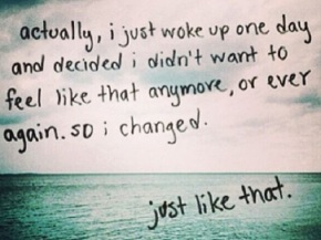 I changed just like that